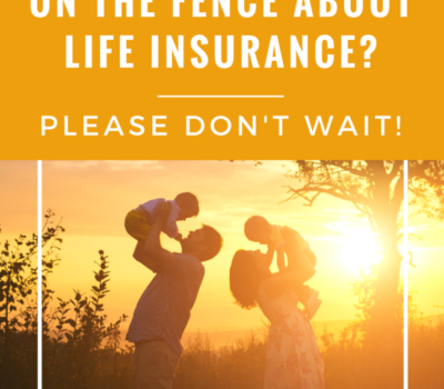 On the Fence About Life Insurance? Please Don't Wait!